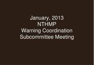January, 2013 NTHMP Warning Coordination  Subcommittee Meeting
