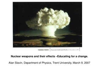 Nuclear weapons and their effects –Educating for a change. Alan Slavin, Department of Physics, Trent University, March