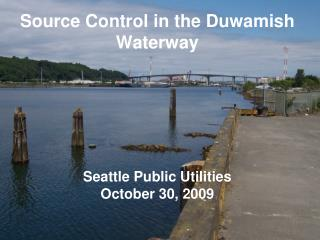 Source Control in the Duwamish Waterway Seattle Public Utilities October 30, 2009