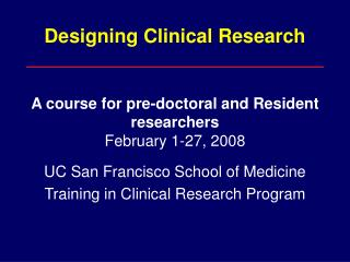 Designing Clinical Research A course for pre-doctoral and Resident researchers February 1-27, 2008