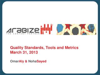 Quality Standards, Tools and Metrics March 31, 2013 Omar Aly &  Noha Sayed