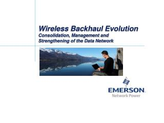Wireless Backhaul Evolution Consolidation, Management and  Strengthening of the Data Network