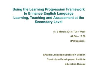 5 / 6  March 201 3  ( Tue / Wed ) 09:30 – 17:00 (PM Session) English Language Education Section