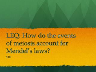 LEQ: How do the events of meiosis account for Mendel ' s laws?