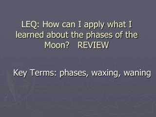 LEQ: How can I apply what I learned about the phases of the Moon?   REVIEW