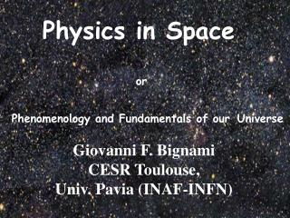 Physics in Space  or  Phenomenology and Fundamentals of our Universe Giovanni F. Bignami