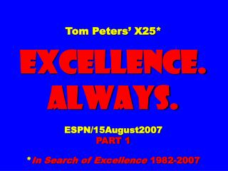 Tom Peters' X25* EXCELLENCE. ALWAYS. ESPN/15August2007 PART 1 * In Search of Excellence  1982-2007
