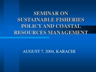 SEMINAR ON  SUSTAINABLE FISHERIES POLICY AND COASTAL RESOURCES MANAGEMENT