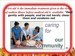 First aid is the immediate treatment given to the victim of sudden illness before medical aid is  available. Deal gently