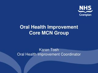 Oral Health Improvement  Core MCN Group Karen Tosh  Oral Health Improvement Coordinator