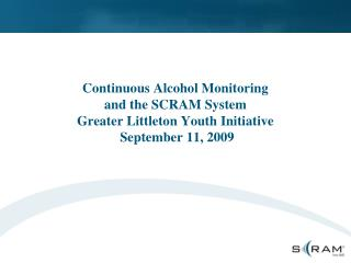 Continuous Alcohol Monitoring and the SCRAM System Greater Littleton Youth Initiative  September 11, 2009