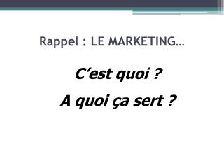 Rappel : LE MARKETING…
