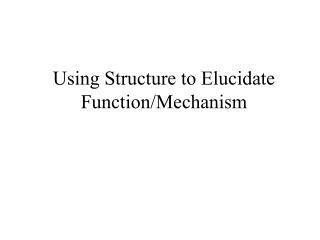 Using Structure to Elucidate Function/Mechanism