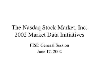 The Nasdaq Stock Market, Inc. 2002 Market Data Initiatives