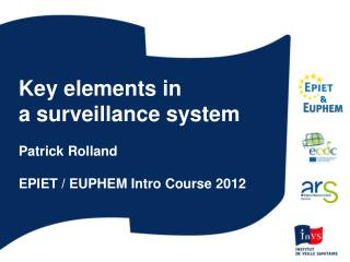 Key elements in a surveillance system Patrick Rolland EPIET / EUPHEM Intro Course 2012