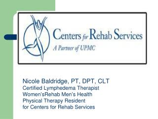 Nicole Baldridge, PT, DPT, CLT Certified Lymphedema Therapist Women ' sRehab Men ' s Health