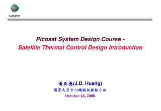Picosat System Design Course - Satellite Thermal Control Design Introduction 黃正德 (J.D. Huang)