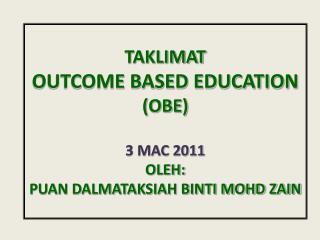 TAKLIMAT OUTCOME BASED EDUCATION  (OBE) 3 MAC 2011  OLEH: PUAN DALMATAKSIAH BINTI MOHD ZAIN