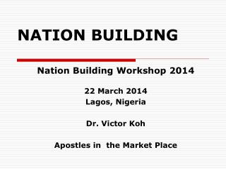 Nation Building Workshop 2014 22 March 2014 Lagos, Nigeria Dr. Victor Koh