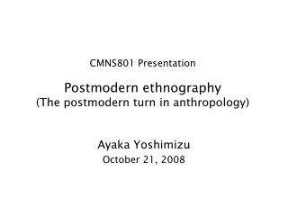 CMNS801 Presentation Postmodern ethnography (The postmodern turn in anthropology)