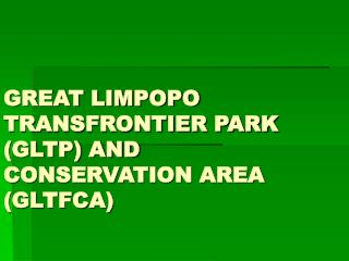 GREAT LIMPOPO TRANSFRONTIER PARK (GLTP) AND CONSERVATION AREA (GLTFCA)
