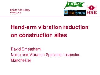 Hand-arm vibration reduction on construction sites David Smeatham Noise and Vibration Specialist Inspector, Manchester