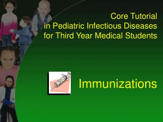 Core Tutorial  in Pediatric Infectious Diseases for Third Year Medical Students Immunizations