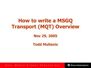 How to write a MSGQ Transport (MQT) Overview Nov 29, 2005 Todd Mullanix