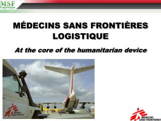 MÉDECINS SANS FRONTIÈRES LOGISTIQUE At the core of the humanitarian device