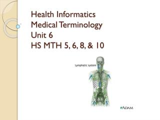Health Informatics Medical Terminology Unit 6 HS MTH 5, 6, 8, & 10