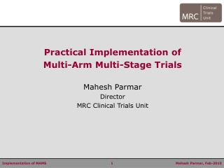 Practical Implementation of  Multi-Arm Multi-Stage Trials Mahesh Parmar Director