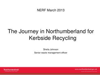NERF March 2013 The Journey in Northumberland for Kerbside Recycling Sheila Johnson