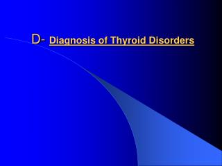 D-  Diagnosis of Thyroid Disorders