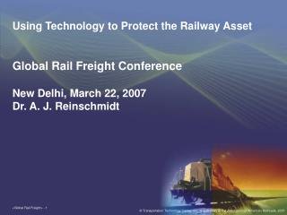 Using Technology to Protect the Railway Asset Global Rail Freight Conference New Delhi, March 22, 2007 Dr. A. J. Reinsch