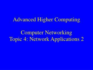 Advanced Higher Computing Computer Networking  Topic 4: Network Applications 2