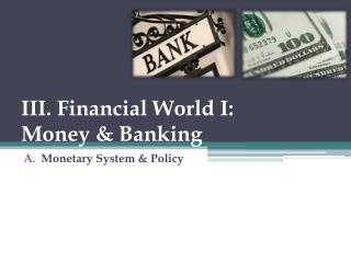 III. Financial World I: Money & Banking