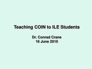 Teaching COIN to ILE Students Dr. Conrad Crane 16 June 2010