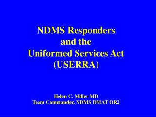 NDMS Responders and the Uniformed Services Act (USERRA) Helen C. Miller MD Team Commander, NDMS DMAT OR2