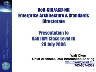 Walt Okon 	 Chief Architect, DoD Information Sharing walt.okon@osd.mil 703-607-0502