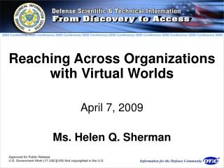 Reaching Across Organizations with Virtual Worlds April 7, 2009 Ms. Helen Q. Sherman