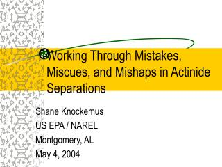 Working Through Mistakes, Miscues, and Mishaps in Actinide Separations