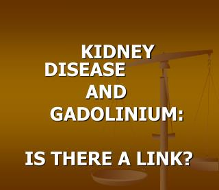 KIDNEY DISEASE       AND     GADOLINIUM: IS THERE A LINK?