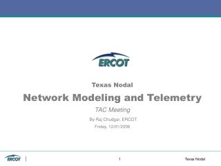 Texas Nodal Network Modeling and Telemetry TAC Meeting By Raj Chudgar, ERCOT Friday, 12/01/2006