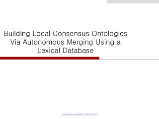 Building Local Consensus Ontologies Via Autonomous Merging Using a Lexical Database