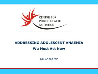 ADDRESSING ADOLESCENT ANAEMIA We Must Act Now Dr. Sheila Vir