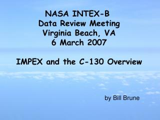 NASA INTEX-B  Data Review Meeting Virginia Beach, VA 6 March 2007 IMPEX and the C-130 Overview
