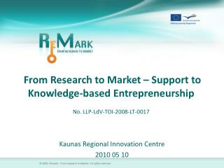 From Research to Market – Support to Knowledge-based Entrepreneurship No. LLP-LdV-TOI-2008-LT-0017