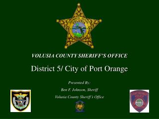 VOLUSIA COUNTY SHERIFF'S OFFICE District 5/ City of Port Orange Presented By: