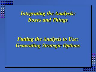 Integrating the Analysis: Boxes and Things   Putting the Analysis to Use: Generating Strategic Options