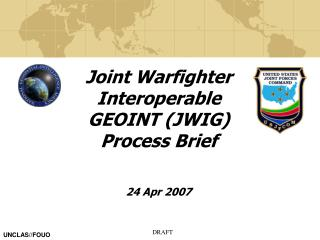 Joint Warfighter Interoperable GEOINT (JWIG) Process Brief  24 Apr 2007
